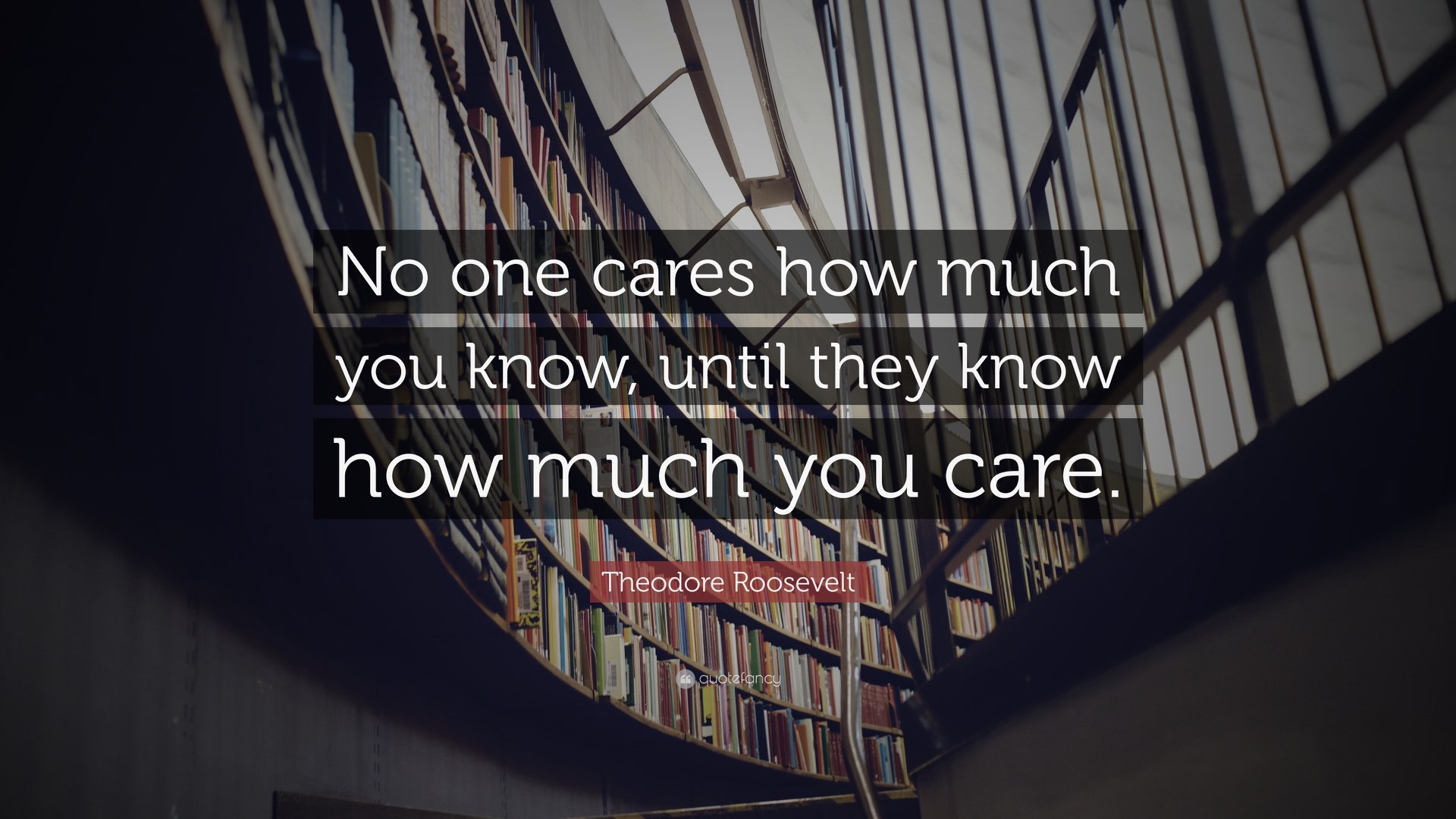 "A quote by Theodore Roosevelt ""No one cares how much you know, until they know how much you care"""